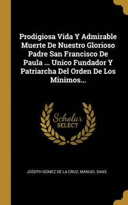 PRODIGIOSA VIDA Y ADMIRABLE MUERTE DE NUESTRO GLORIOSO PADRE SAN FRANCISCO DE PAULA ... UNICO FUNDADOR Y PATRIARCHA DEL ORDEN DE LOS MINIMOS...