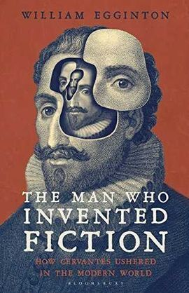 CERVANTES - THE MAN WHO INVENTED FICTION. CERVANTES AND THE MODERN WORLD