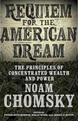 REQUIEM FOR THE AMERICAN DREAM : THE PRINCIPLES OF CONCENTRATED WEATH AND POWER