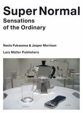 SUPER NORMAL - NAOTO FUKASAWA, JASPER MORRISON. SENSATIONS OF THE ORDINARY