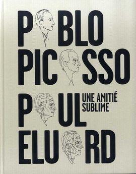 PABLO PICASSO, PAUL ELUARD. UNE AMITIÉ SUBLIME