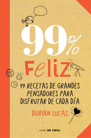 99% FELIZ. 99 RECETAS DE GRANDES PENSADORES PARA DISFRUTAR DE CADA DÍA