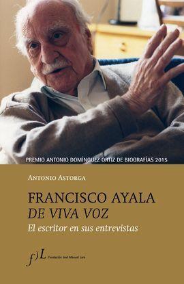 FRANCISCO AYALA DE VIVA VOZ. EL ESCRITOR EN SUS ENTREVISTAS