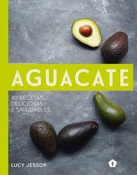 AGUACATE. 40 RECETAS DELICIOSAS Y SALUDABLES