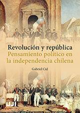 REVOLUCIÓN Y REPÚBLICA. PENSAMIENTO POLÍTICO EN LA INDEPENDENCIA CHILENA