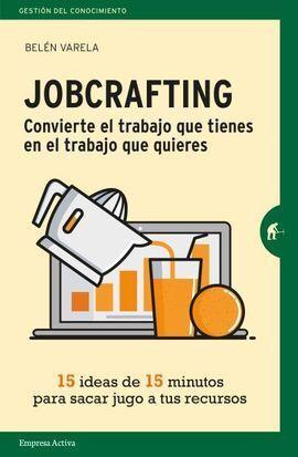 JOBCRAFTING. CONVIERTE EL TRABAJO QUE TIENES EN EL TRABAJO QUE QU