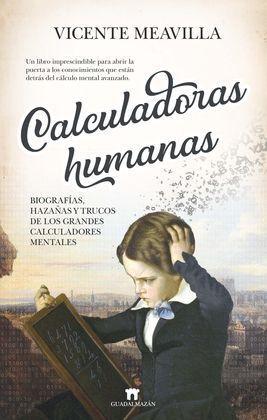 CALCULADORAS HUMANAS: BIOGRAFÍAS, HAZAÑAS Y TRUCOS DE LOS GRANDES CALCULADORES M