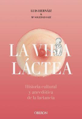 VIDA LÁCTEA. HISTORIA CULTURAL Y ANECDÓTICA DE LA LACTANCIA