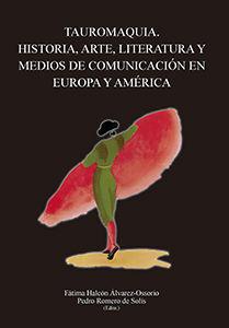 TAUROMAQUIA. HISTORIA, ARTE, LITERATURA Y MEDIOS DE COMUNICACIÓN EN EUROPA Y AMÉ