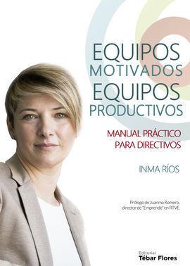 EQUIPOS MOTIVADOS. EQUIPOS PRODUCTIVOS. MANUAL PRACTICO PARA DIRECTIVOS