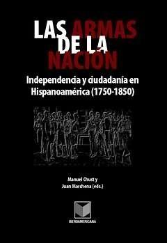 LAS ARMAS DE LA NACIÓN. INDEPENDENCIA Y CIUDADANÍA EN EN HISPANOAMÉRICA (1750-18