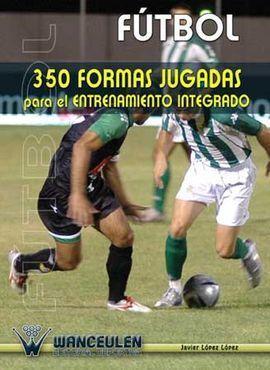 FUTBOL : 350 FORMAS JUGADAS PARA EL ENTRENAMIENTO INTEGRADO