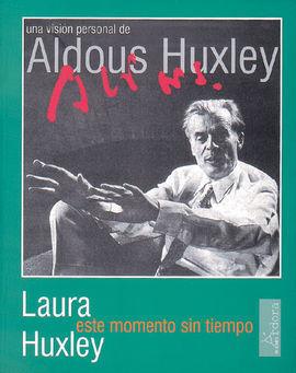 ESTE MOMENTO SIN TIEMPO : UNA VISIÓN PERSONAL DE ALDOUS HUXLEY
