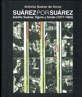 SUAREZ POR SUAREZ. ADOLFO SUAREZ, FIGURA Y FONDO (1977-1982)