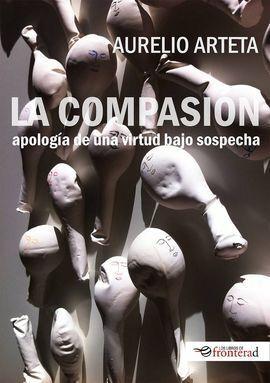 LA COMPASIÓN. APOLOGÍA DE UNA VIRTUD BAJO SOSPECHA