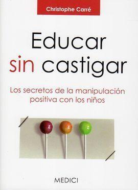 EDUCAR SIN CASTIGAR:SECRETOS MANIPULACION POSITIVA NIÑOS