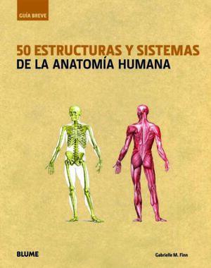 GUÍA BREVE. 50 ESTRUCTURAS Y SISTEMAS DE LA ANATOMÍA HUMANA