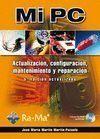 MI PC. ACTUALIZACIÓN, CONFIGURACIÓN, MANTEMIENTO Y REPARACIÓN + CD